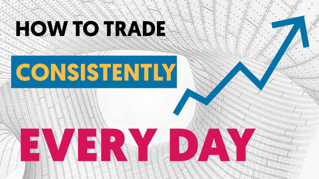 how to trade conssitenyl every day
